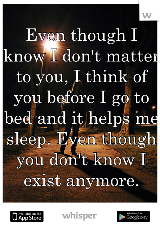 Even though I know I don't matter to you, I think of you before I go to bed and it helps me sleep. Even though you don't know I exist anymore.