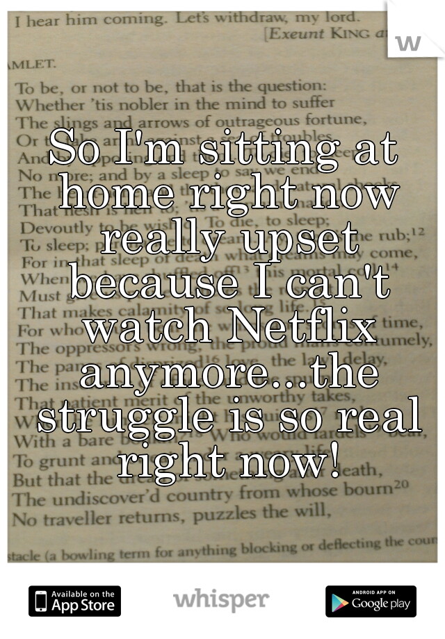 So I'm sitting at home right now really upset because I can't watch Netflix anymore...the struggle is so real right now!