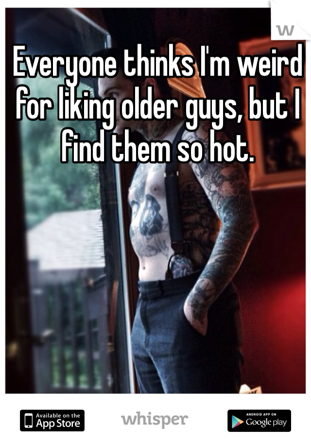 Everyone thinks I'm weird for liking older guys, but I find them so hot.