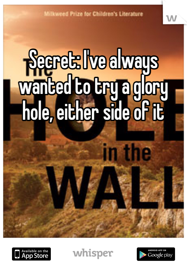 Secret: I've always wanted to try a glory hole, either side of it