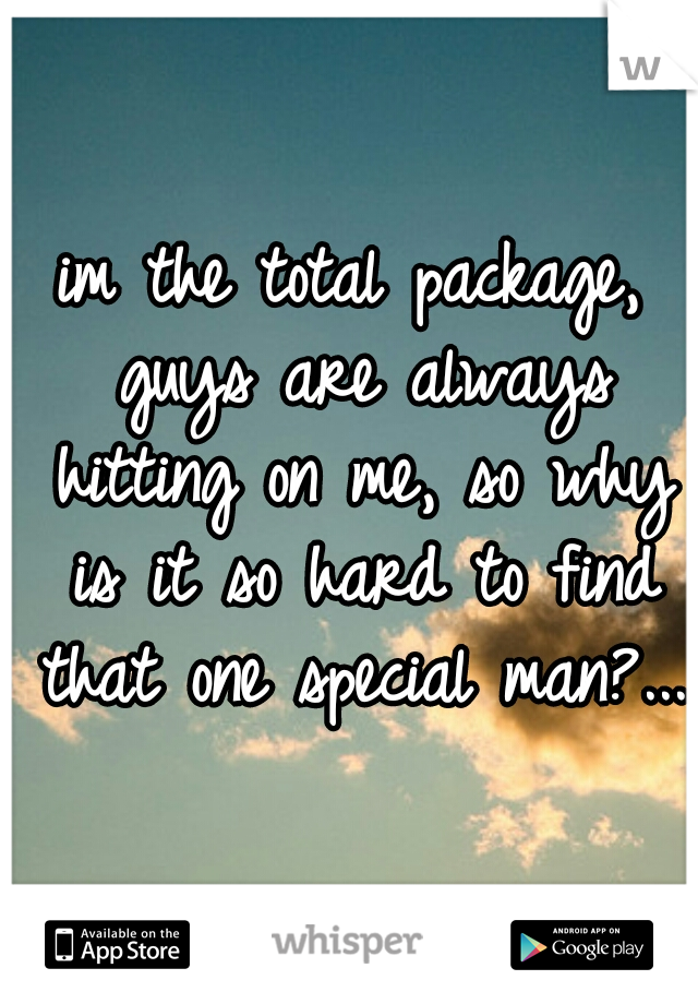 im the total package, guys are always hitting on me, so why is it so hard to find that one special man?...