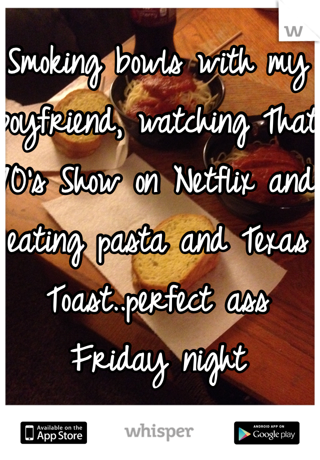 Smoking bowls with my boyfriend, watching That 70's Show on Netflix and eating pasta and Texas Toast..perfect ass Friday night