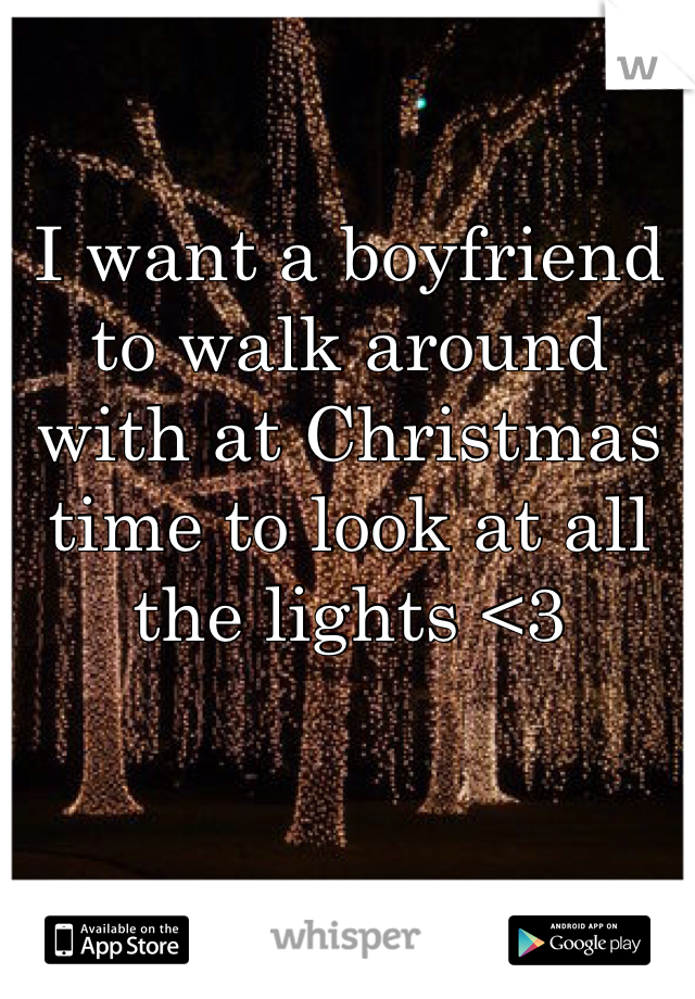 I want a boyfriend to walk around with at Christmas time to look at all the lights <3