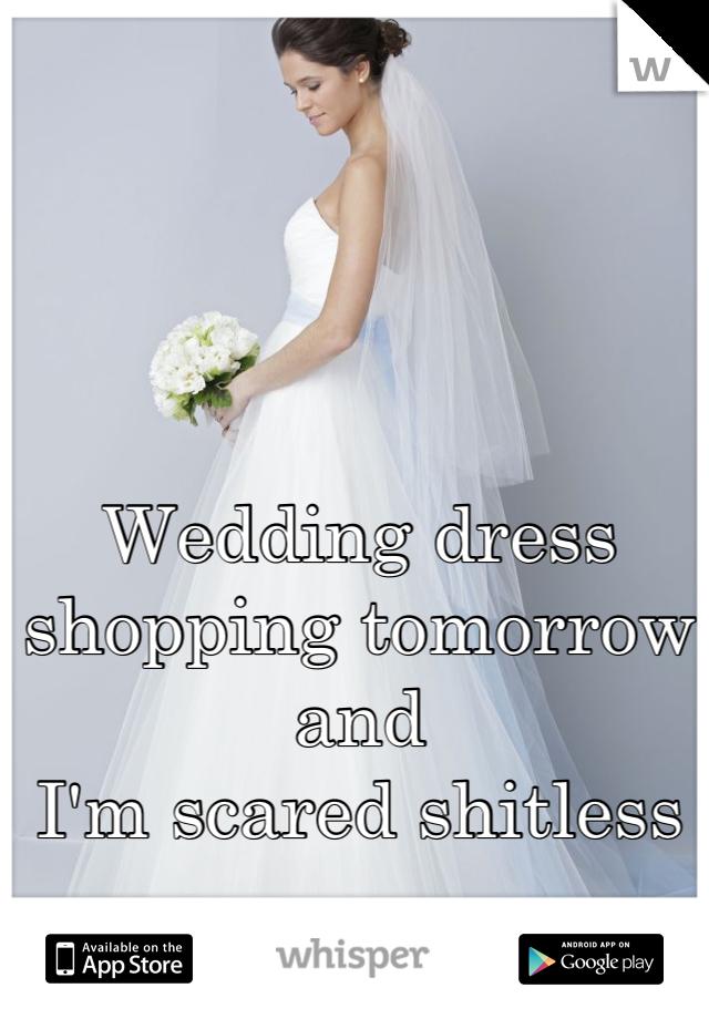 Wedding dress shopping tomorrow  and  I'm scared shitless