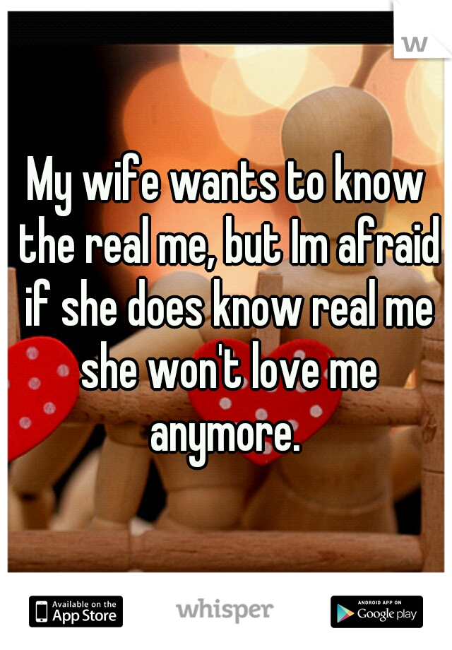 My wife wants to know the real me, but Im afraid if she does know real me she won't love me anymore.