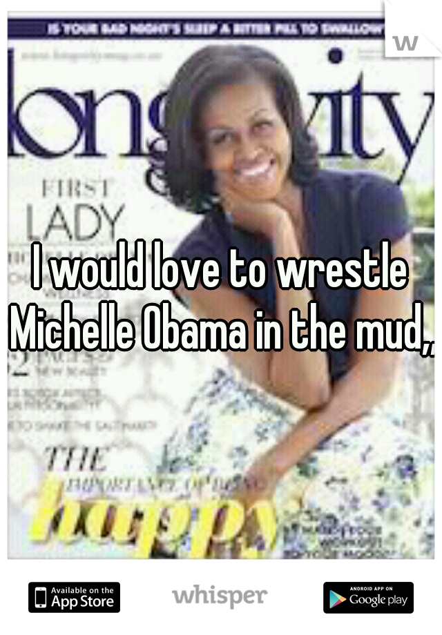 I would love to wrestle Michelle Obama in the mud,,,
