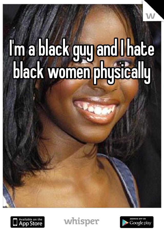 I'm a black guy and I hate black women physically