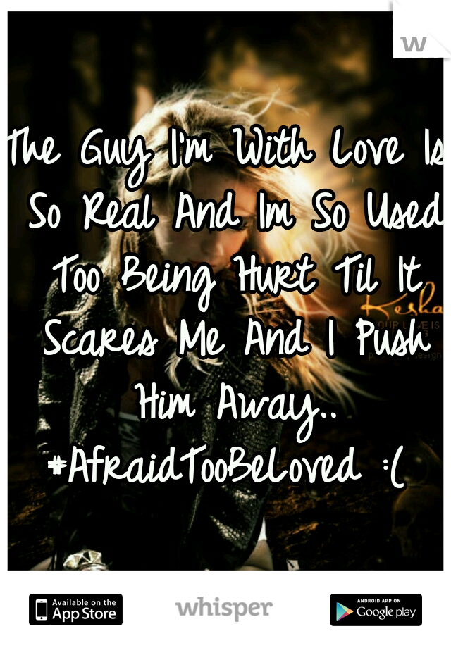 The Guy I'm With Love Is So Real And Im So Used Too Being Hurt Til It Scares Me And I Push Him Away.. #AfraidTooBeLoved :(