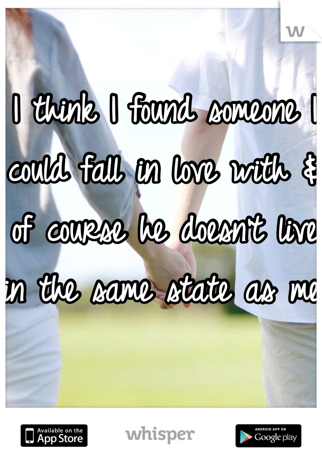 I think I found someone I could fall in love with & of course he doesn't live in the same state as me.
