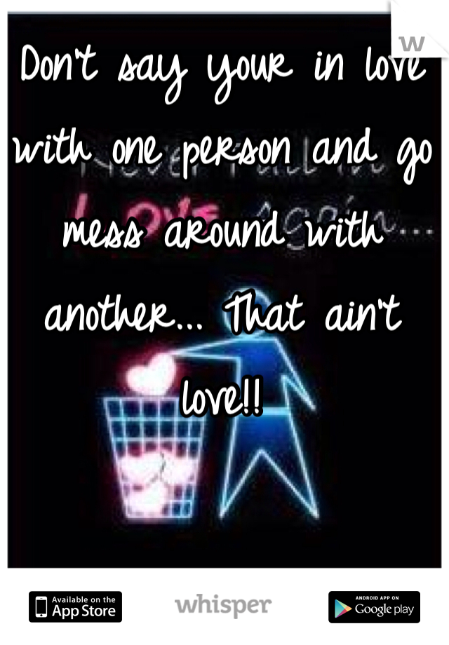 Don't say your in love with one person and go mess around with another... That ain't love!!
