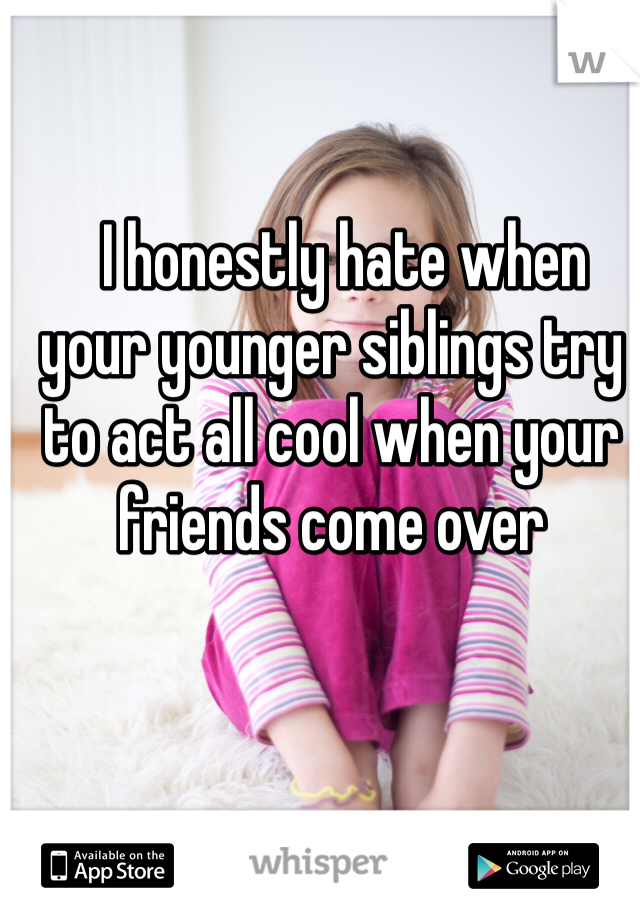 I honestly hate when your younger siblings try to act all cool when your friends come over