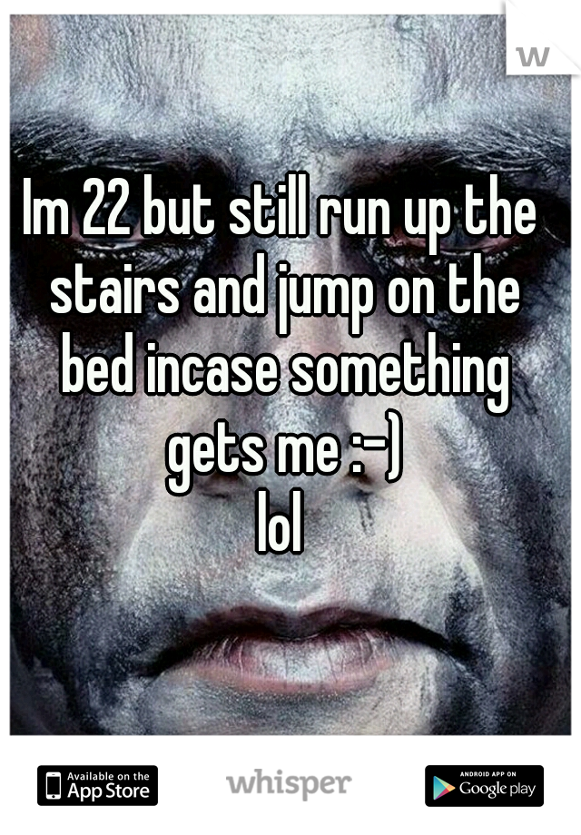 Im 22 but still run up the stairs and jump on the bed incase something gets me :-) lol