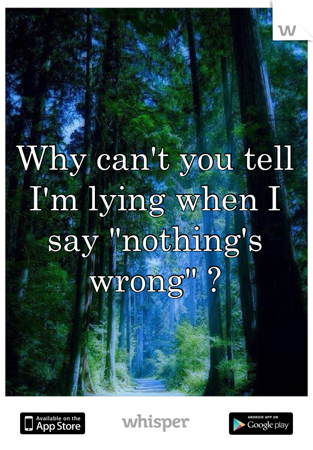 """Why can't you tell I'm lying when I say """"nothing's wrong"""" ?"""