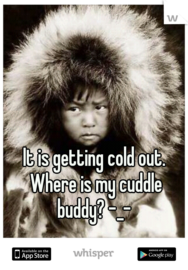 It is getting cold out. Where is my cuddle buddy? -_-