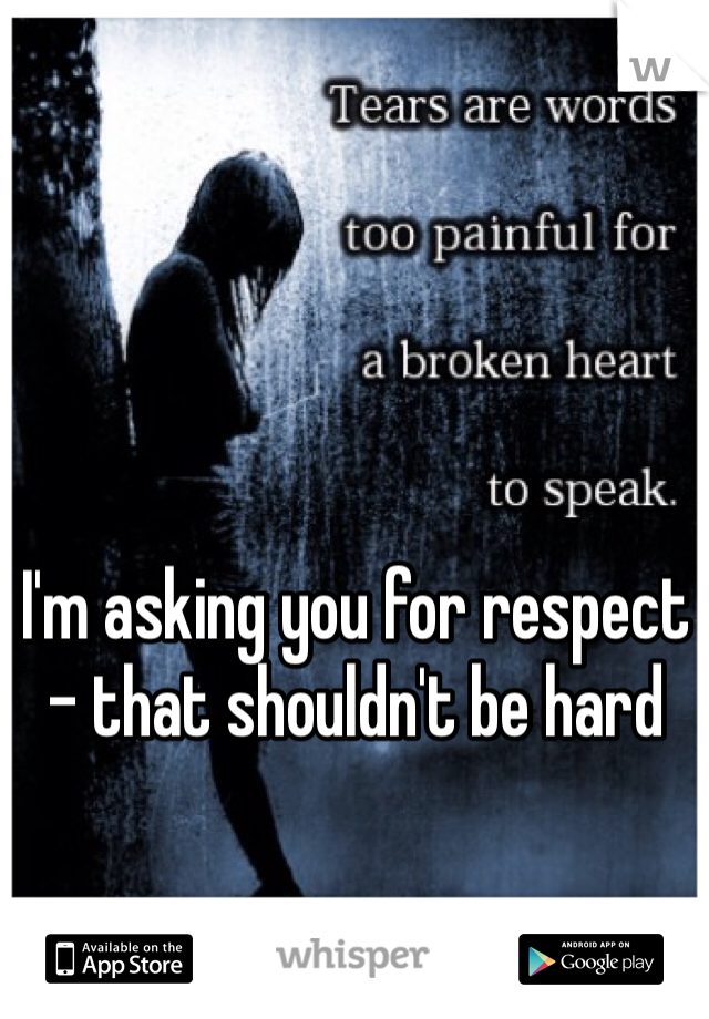 I'm asking you for respect - that shouldn't be hard