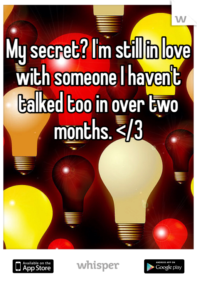 My secret? I'm still in love with someone I haven't talked too in over two months. </3