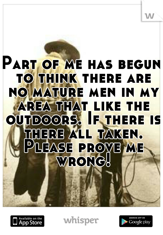 Part of me has begun to think there are no mature men in my area that like the outdoors. If there is there all taken. Please prove me wrong!