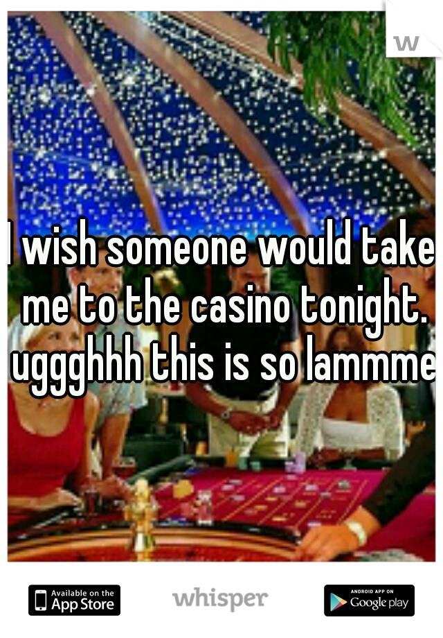 I wish someone would take me to the casino tonight. uggghhh this is so lammmee