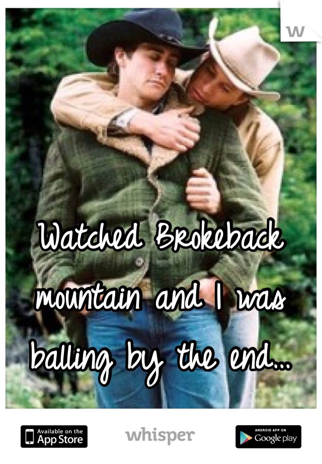 Watched Brokeback mountain and I was balling by the end…