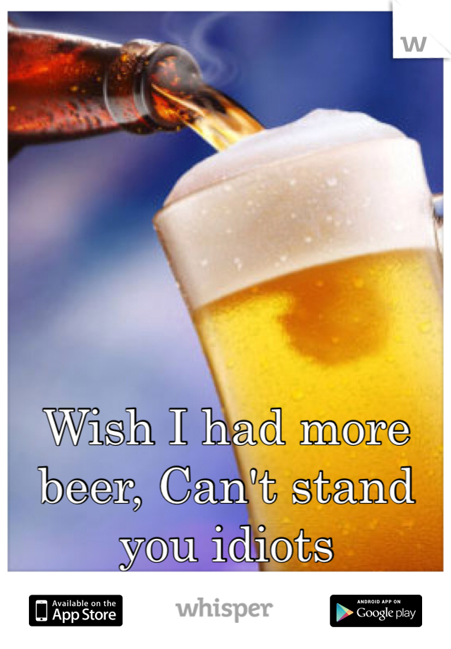 Wish I had more beer, Can't stand you idiots