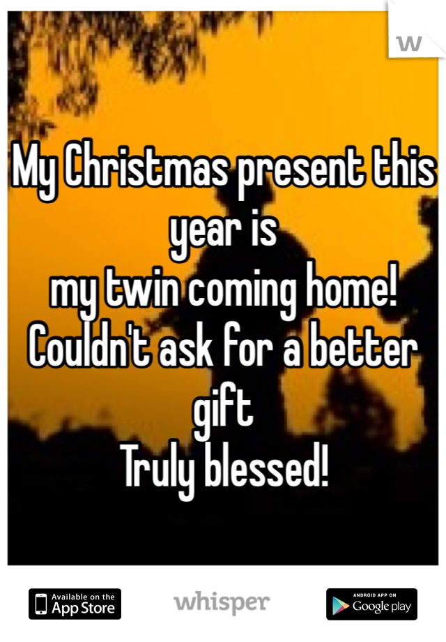 My Christmas present this year is my twin coming home!  Couldn't ask for a better gift Truly blessed!