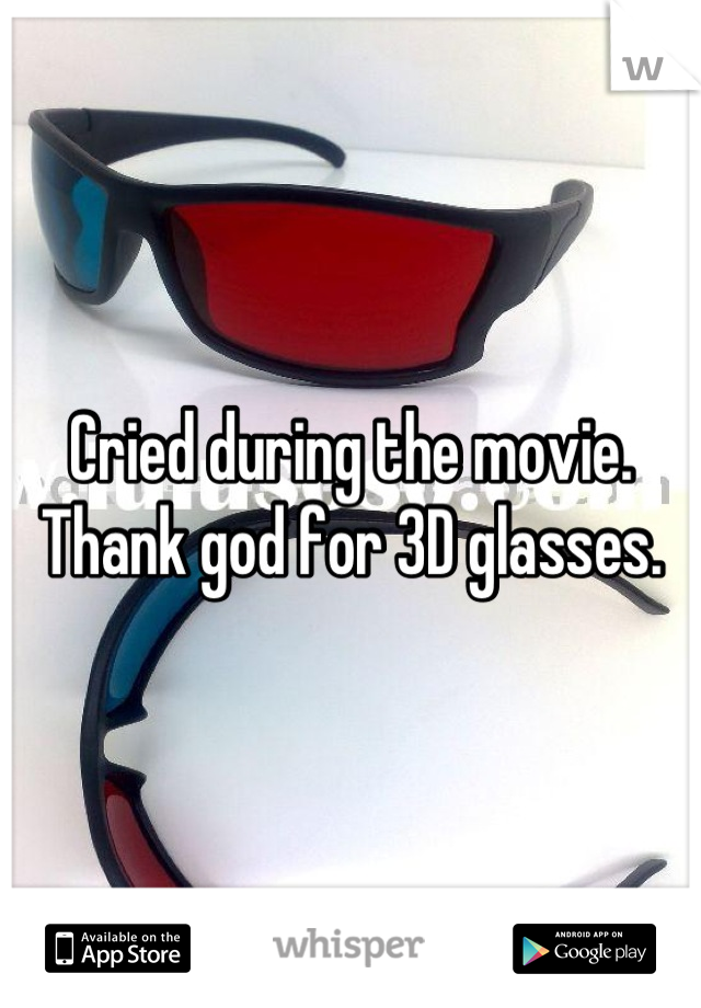 Cried during the movie. Thank god for 3D glasses.