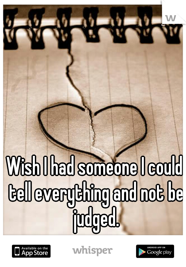 Wish I had someone I could tell everything and not be judged.
