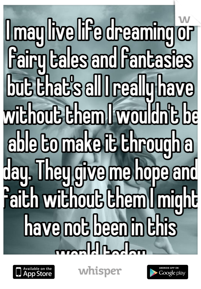I may live life dreaming of fairy tales and fantasies but that's all I really have without them I wouldn't be able to make it through a day. They give me hope and faith without them I might have not been in this world today