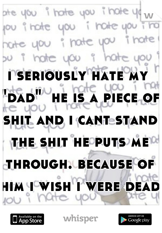 "i seriously hate my ""dad""  he is a piece of shit and i cant stand the shit he puts me through. because of him i wish i were dead"