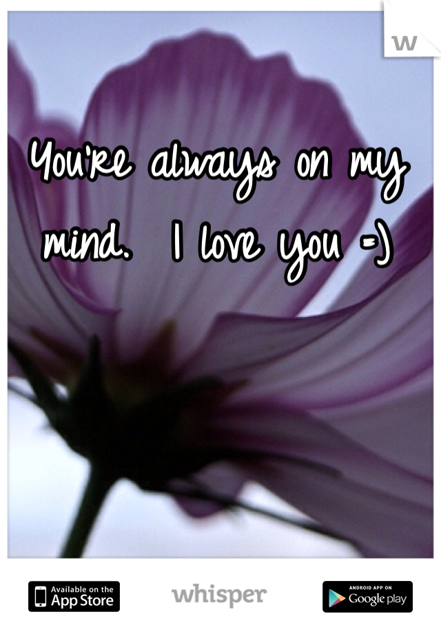 You're always on my mind.  I love you =)