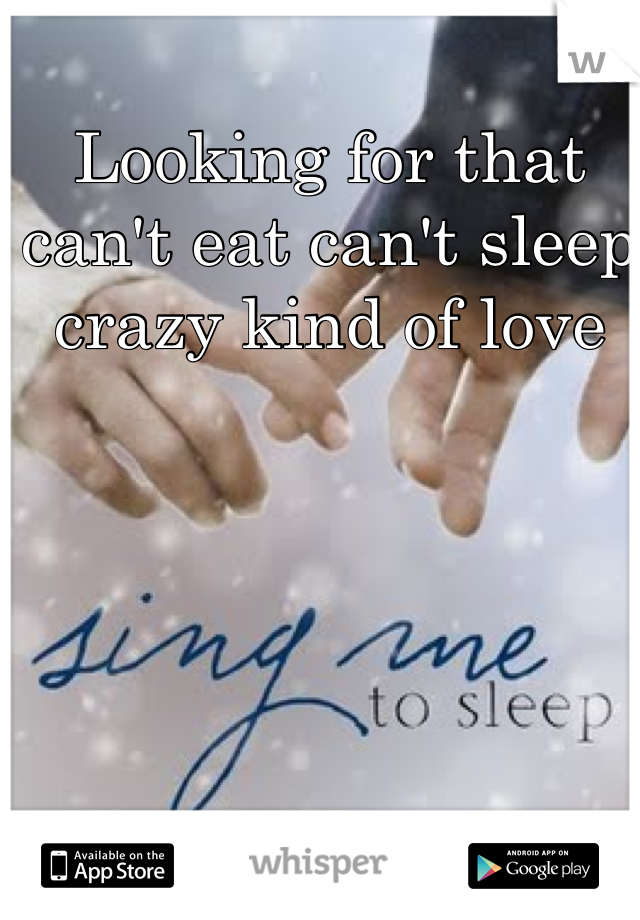 Looking for that can't eat can't sleep crazy kind of love
