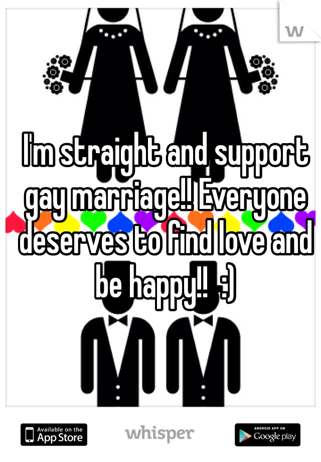 I'm straight and support gay marriage!! Everyone deserves to find love and be happy!!  :)