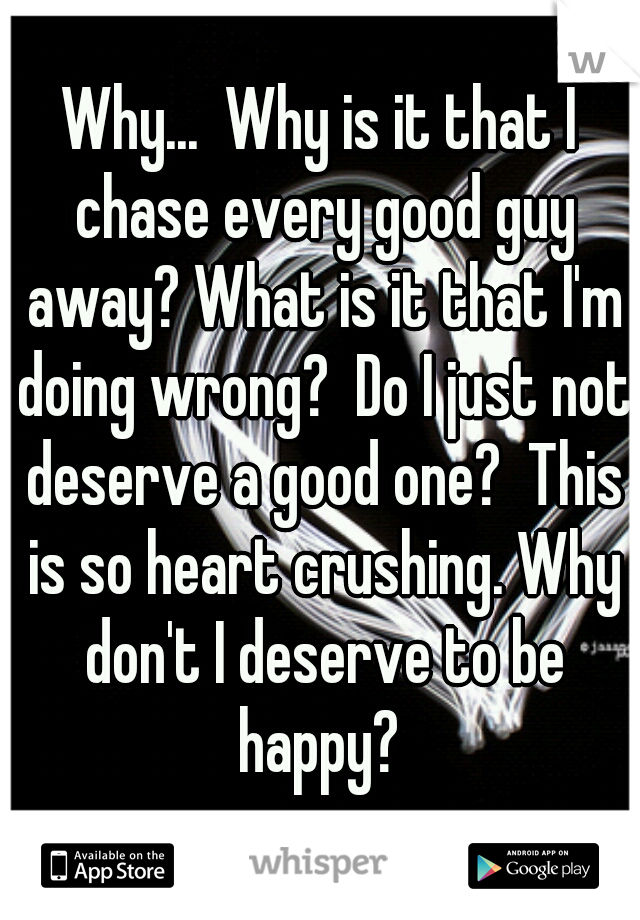 Why...  Why is it that I chase every good guy away? What is it that I'm doing wrong?  Do I just not deserve a good one?  This is so heart crushing. Why don't I deserve to be happy?
