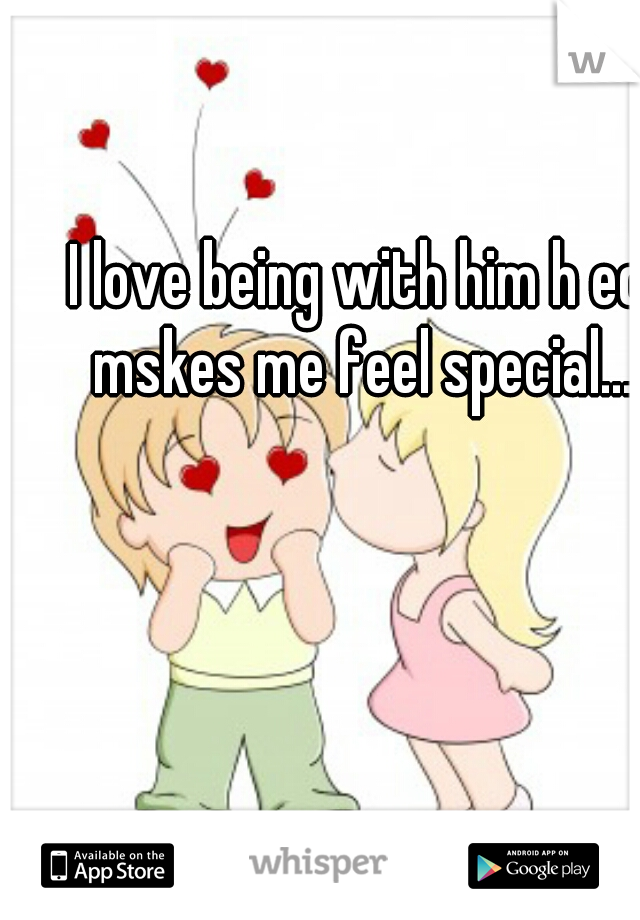 I love being with him h ed mskes me feel special...