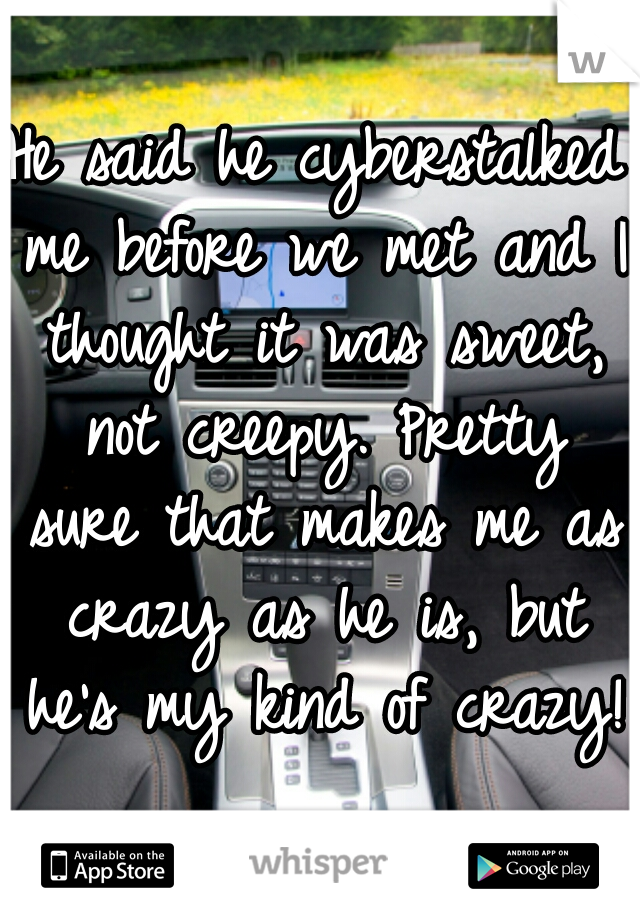 He said he cyberstalked me before we met and I thought it was sweet, not creepy. Pretty sure that makes me as crazy as he is, but he's my kind of crazy!