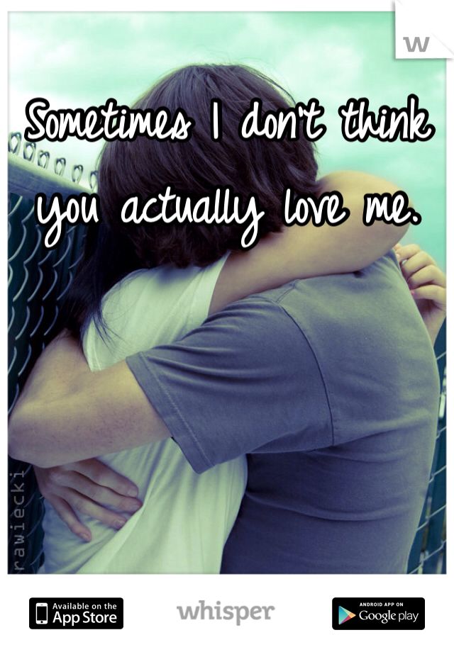 Sometimes I don't think you actually love me.