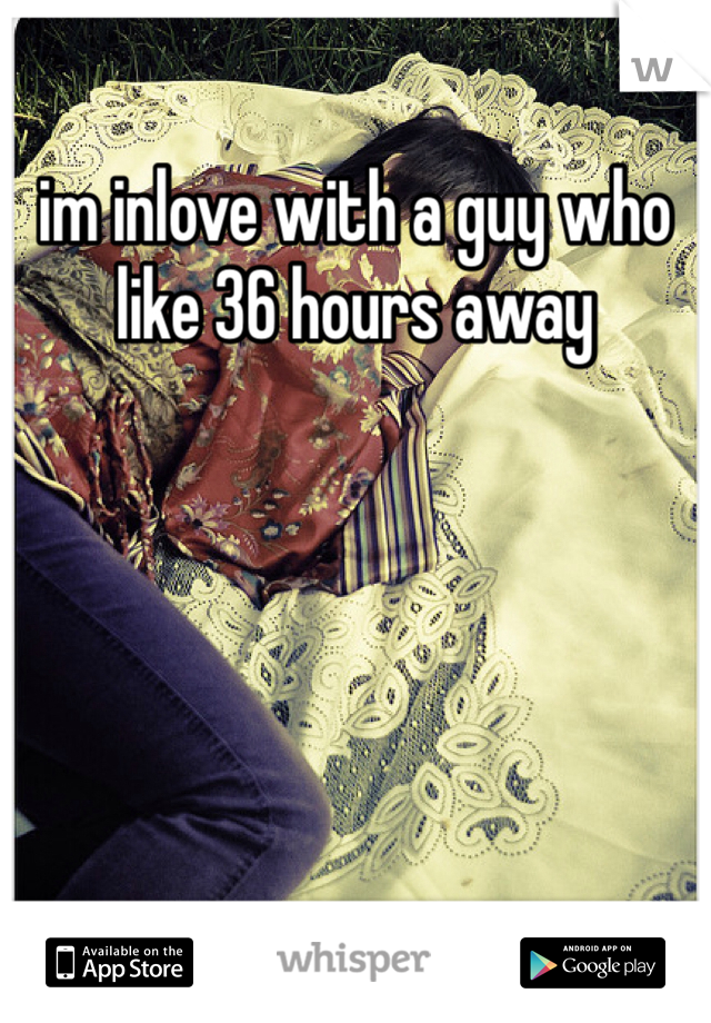 im inlove with a guy who like 36 hours away