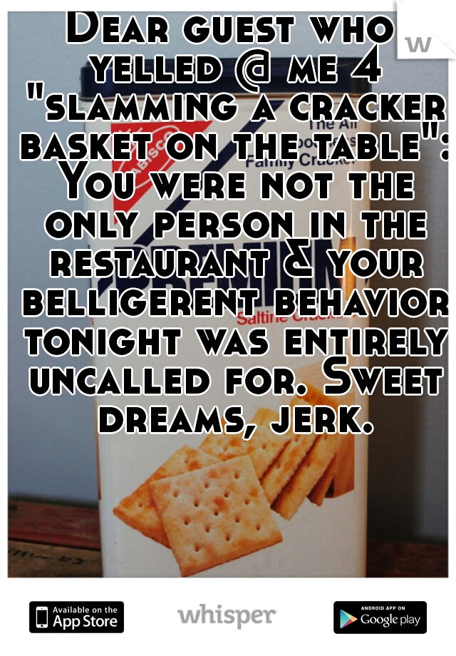 """Dear guest who yelled @ me 4 """"slamming a cracker basket on the table"""": You were not the only person in the restaurant & your belligerent behavior tonight was entirely uncalled for. Sweet dreams, jerk."""