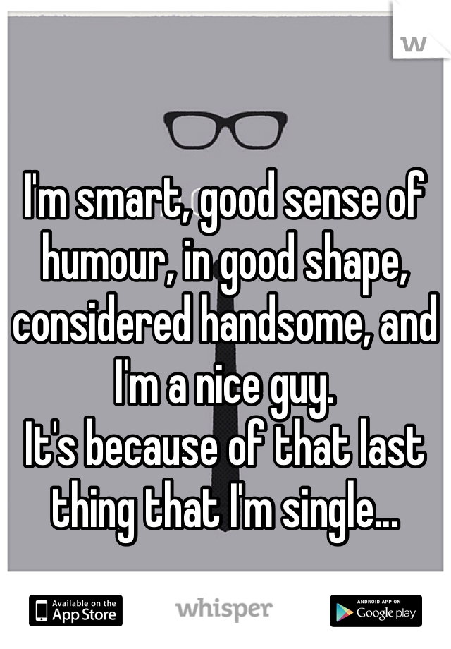 I'm smart, good sense of humour, in good shape, considered handsome, and I'm a nice guy.  It's because of that last thing that I'm single...