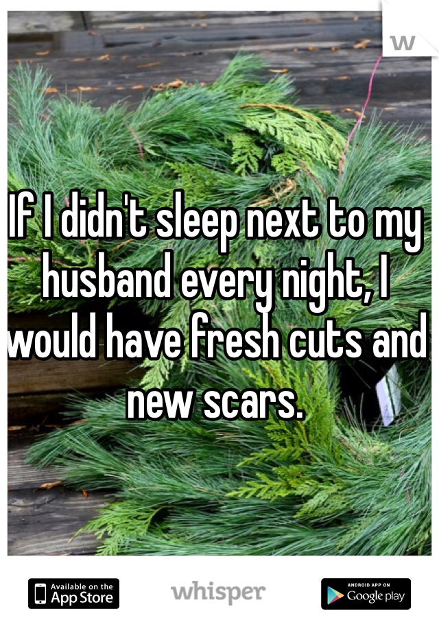If I didn't sleep next to my husband every night, I would have fresh cuts and new scars.
