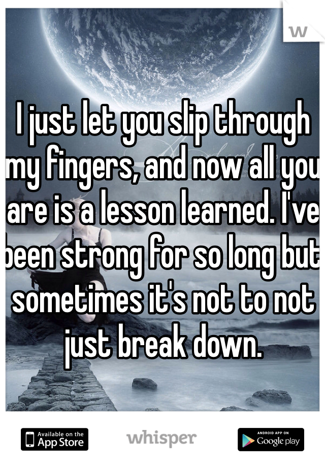 I just let you slip through my fingers, and now all you are is a lesson learned. I've been strong for so long but sometimes it's not to not just break down.