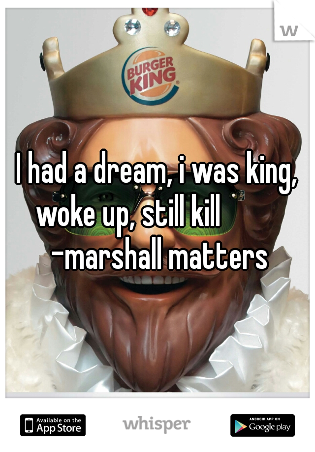 I had a dream, i was king, woke up, still kill           -marshall matters