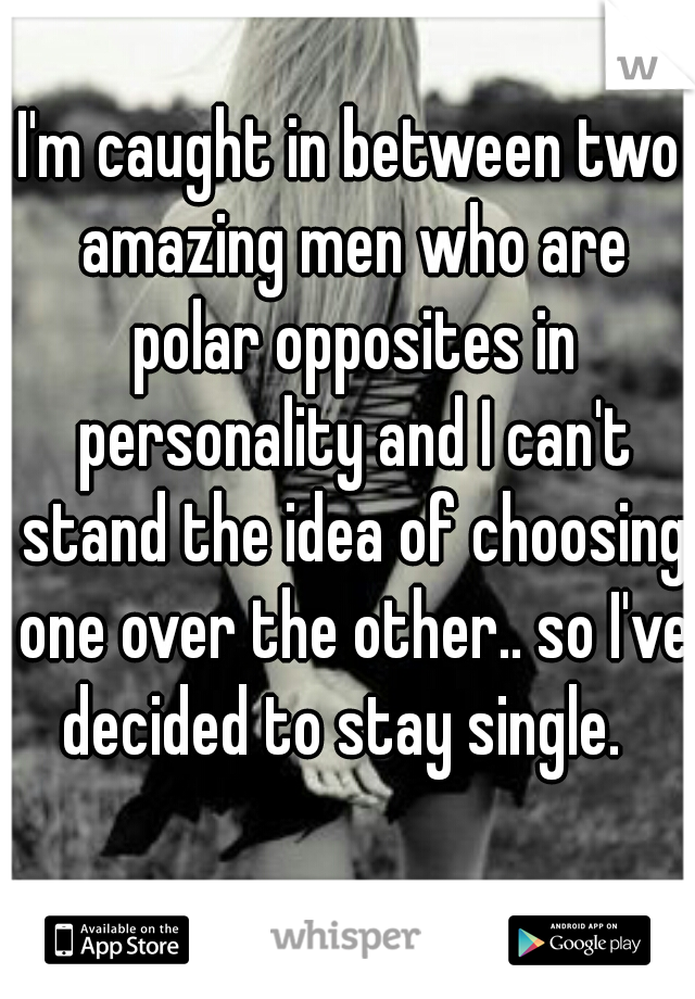 I'm caught in between two amazing men who are polar opposites in personality and I can't stand the idea of choosing one over the other.. so I've decided to stay single.