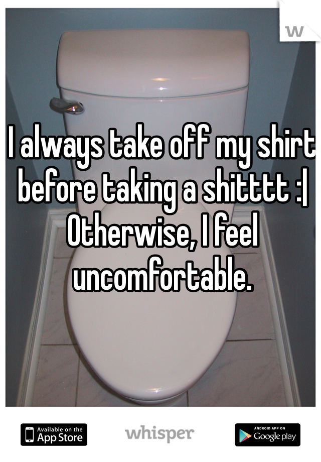 I always take off my shirt before taking a shitttt :  Otherwise, I feel uncomfortable.