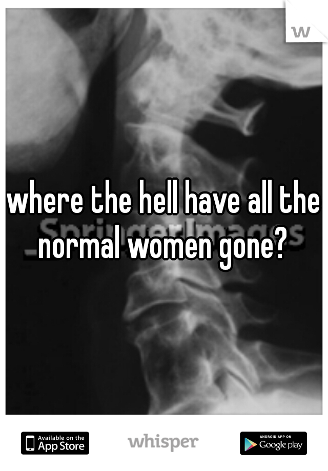 where the hell have all the normal women gone?
