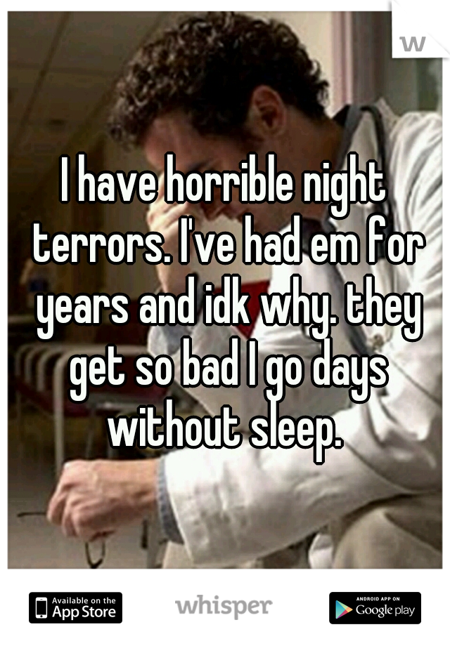 I have horrible night terrors. I've had em for years and idk why. they get so bad I go days without sleep.