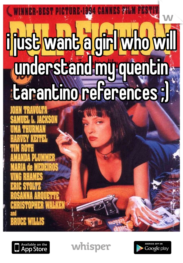 i just want a girl who will understand my quentin tarantino references ;)