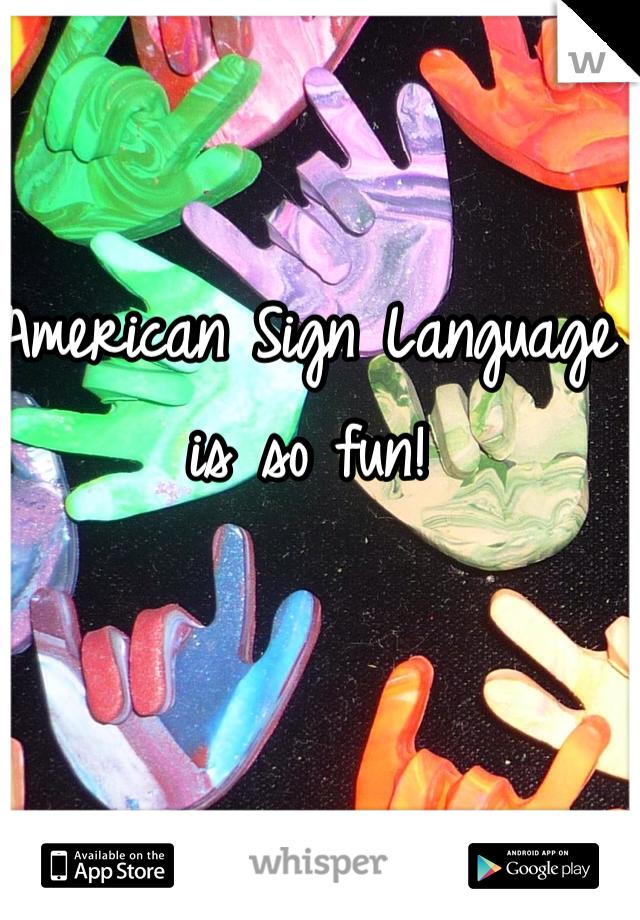 American Sign Language is so fun!