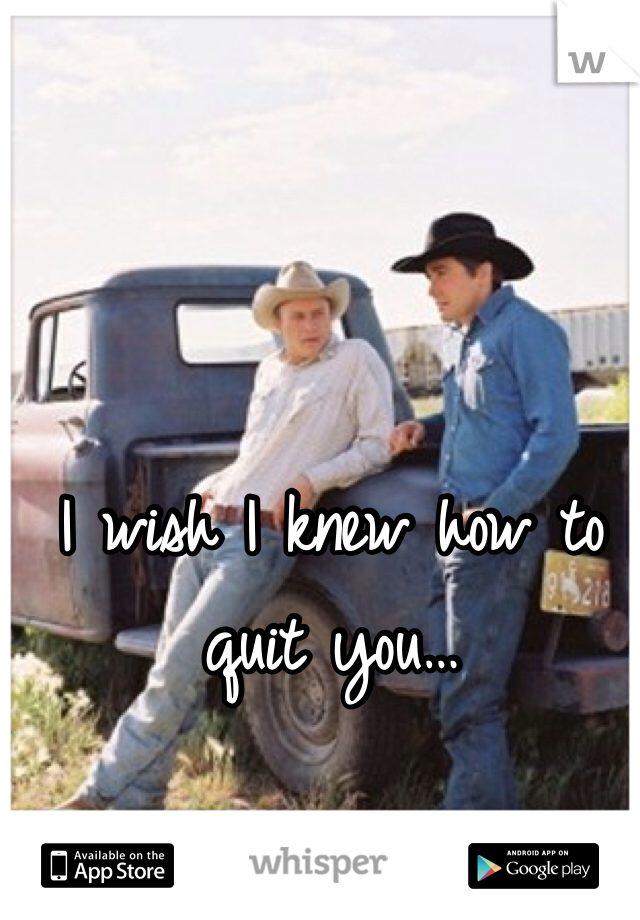 I wish I knew how to quit you…
