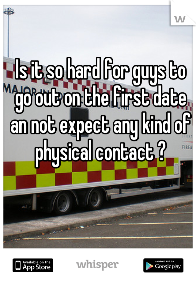 Is it so hard for guys to go out on the first date an not expect any kind of physical contact ?
